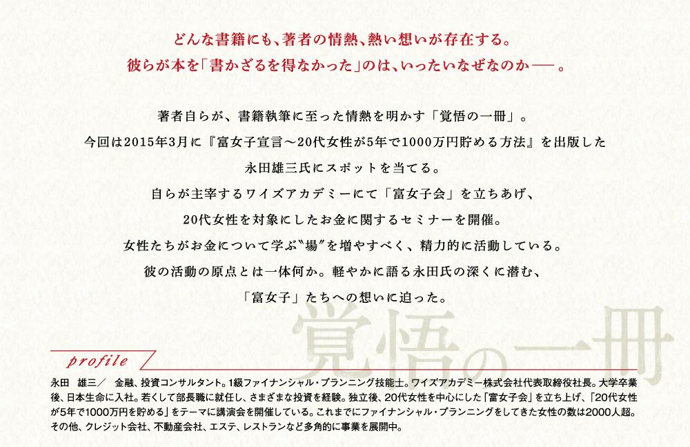 どんな書籍にも、著者の情熱、熱い想いが存在する。彼らが本を「書かざるを得なかった」のは、いったいなぜなのか――。著者自らが、書籍執筆に至った情熱を明かす「覚悟の一冊」。今回は2015年3月に『富女子宣言~20代女性が5年で1000万円貯める方法』を出版した永田雄三氏にスポットを当てる。自らが主宰するワイズアカデミーにて「富女子会」を立ち上げ、20代女性を対象にしたお金に関するセミナーを開催。女性たちがお金について学ぶ場を増やすべく、精力的に活動している。彼の言動の原点とは一体何か。軽やかに語る永田氏の深くに潜む、「富女子」たちへの思いに迫った。